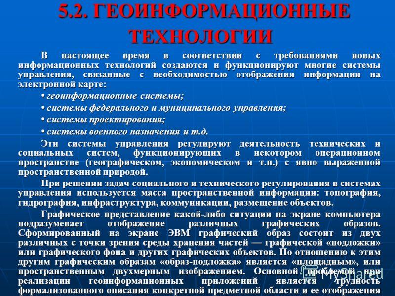 5.2. ГЕОИНФОРМАЦИОННЫЕ ТЕХНОЛОГИИ 5.2. ГЕОИНФОРМАЦИОННЫЕ ТЕХНОЛОГИИ В настоящее время в соответствии с требованиями новых информационных технологий создаются и функционируют многие системы управления, связанные с необходимостью отображения информации