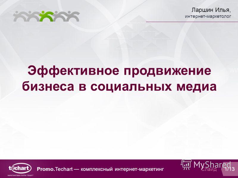 Ларшин Илья, интернет-маркетолог Слайд 1/13 Эффективное продвижение бизнеса в социальных медиа Promo.Techart комплексный интернет-маркетинг