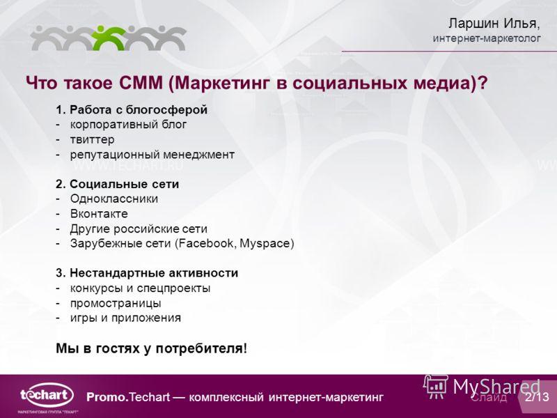 Что такое СММ (Маркетинг в социальных медиа)? Слайд 2/13Promo.Techart комплексный интернет-маркетинг 1. Работа с блогосферой - корпоративный блог - твиттер - репутационный менеджмент 2. Социальные сети - Одноклассники - Вконтакте - Другие российские