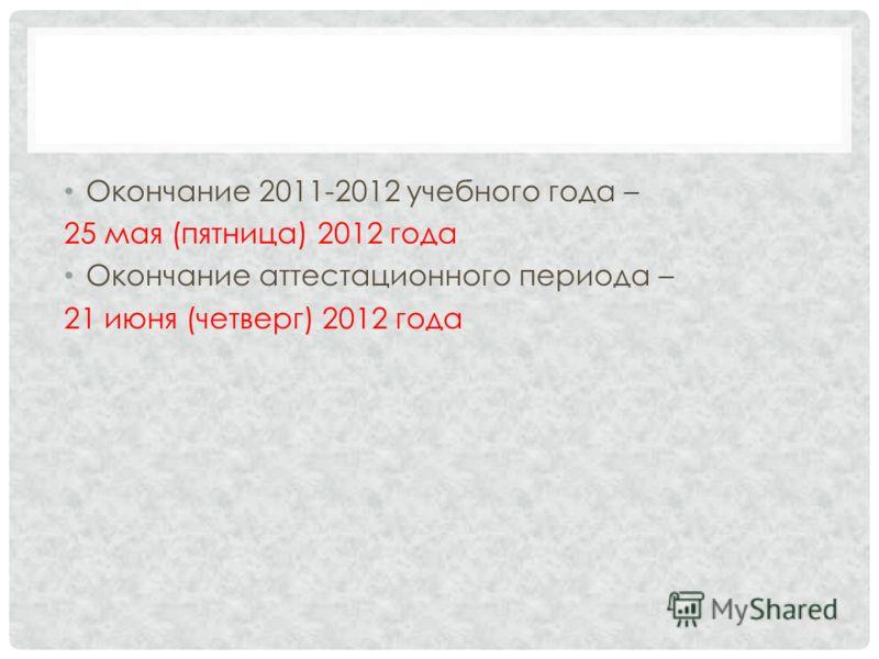 Окончание 2011-2012 учебного года – 25 мая (пятница) 2012 года Окончание аттестационного периода – 21 июня (четверг) 2012 года
