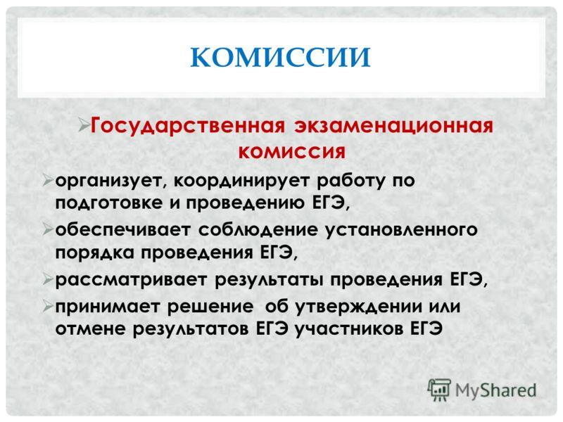 КОМИССИИ Государственная экзаменационная комиссия организует, координирует работу по подготовке и проведению ЕГЭ, обеспечивает соблюдение установленного порядка проведения ЕГЭ, рассматривает результаты проведения ЕГЭ, принимает решение об утверждении