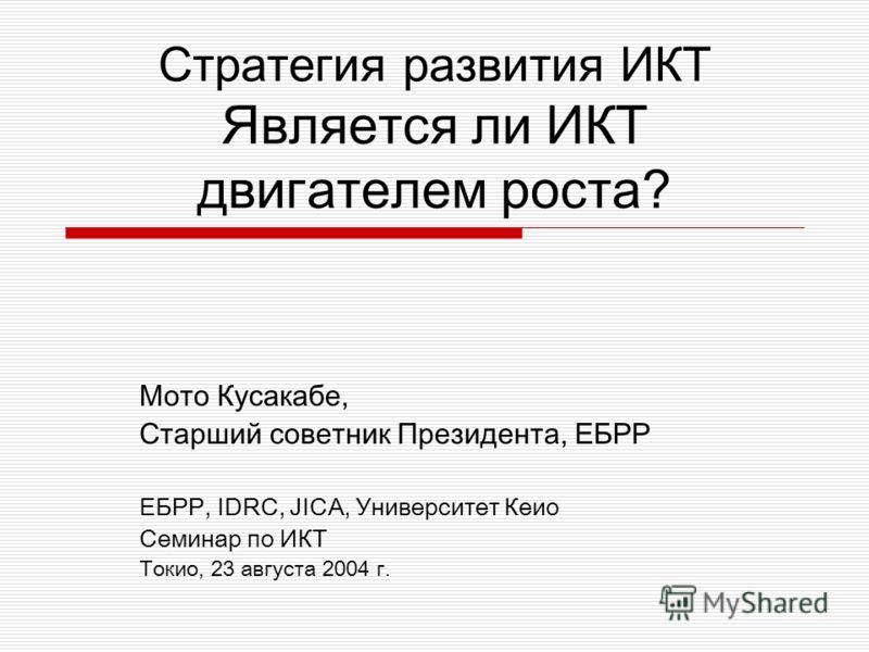Стратегия развития ИКТ Является ли ИКТ двигателем роста? Мото Кусакабе, Старший советник Президента, ЕБРР ЕБРР, IDRC, JICA, Университет Кеио Семинар по ИКТ Токио, 23 августа 2004 г.