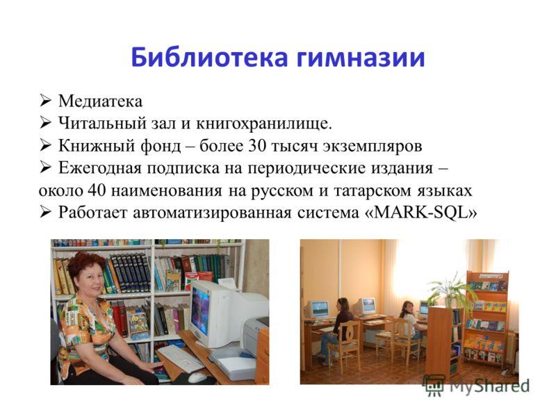 Библиотека гимназии Медиатека Читальный зал и книгохранилище. Книжный фонд – более 30 тысяч экземпляров Ежегодная подписка на периодические издания – около 40 наименования на русском и татарском языках Работает автоматизированная система «MARK-SQL»