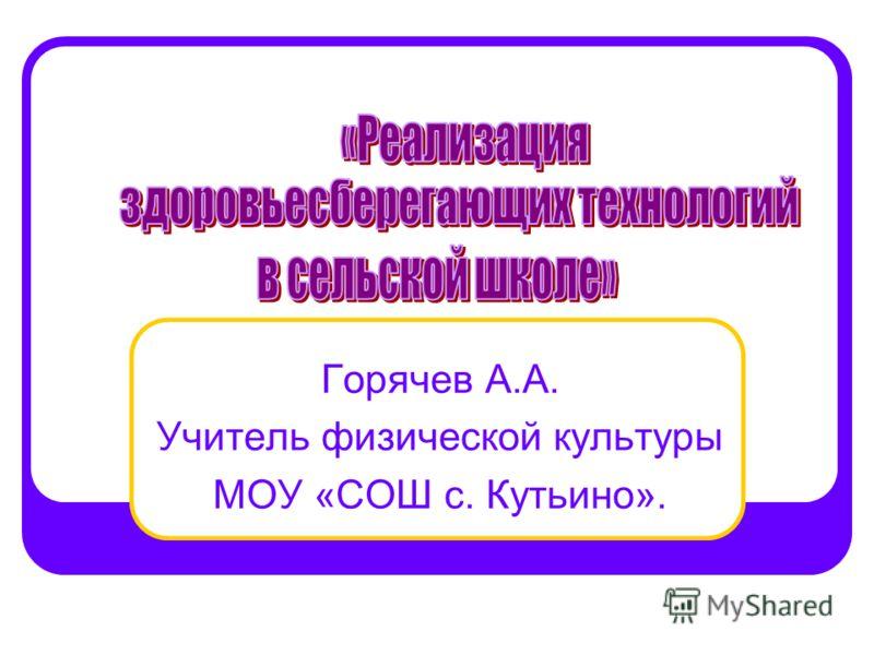 Горячев А.А. Учитель физической культуры МОУ «СОШ с. Кутьино».