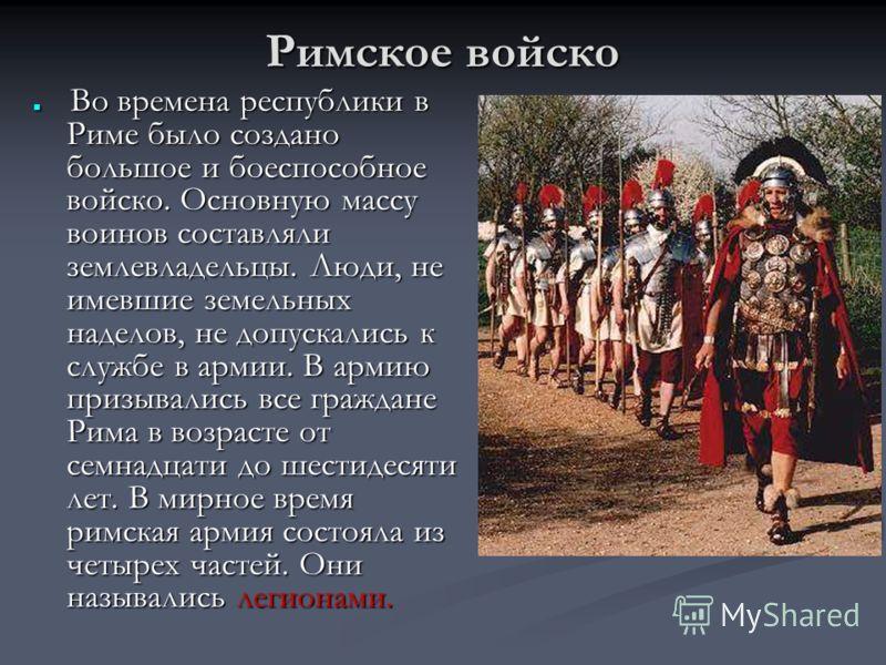 Римское войско Во времена республики в Риме было создано большое и боеспособное войско. Основную массу воинов составляли землевладельцы. Люди, не имевшие земельных наделов, не допускались к службе в армии. В армию призывались все граждане Рима в возр