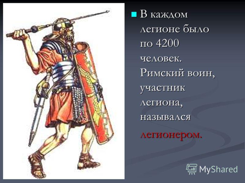 В каждом легионе было по 4200 человек. Римский воин, участник легиона, назывался В каждом легионе было по 4200 человек. Римский воин, участник легиона, называлсялегионером.