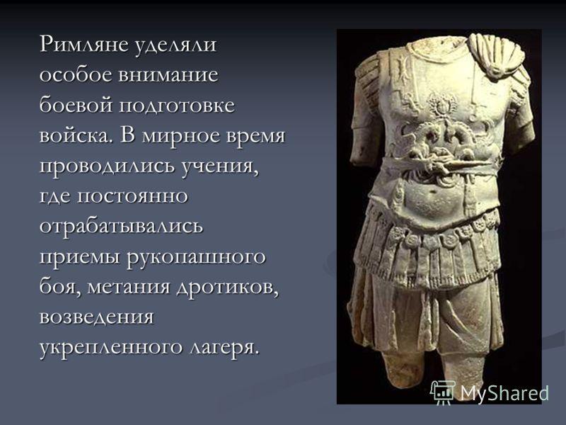 Римляне уделяли особое внимание боевой подготовке войска. В мирное время проводились учения, где постоянно отрабатывались приемы рукопашного боя, метания дротиков, возведения укрепленного лагеря.