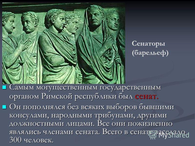 Самым могущественным государственным органом Римской республики был сенат. Самым могущественным государственным органом Римской республики был сенат. Он пополнялся без всяких выборов бывшими консулами, народными трибунами, другими должностными лицами