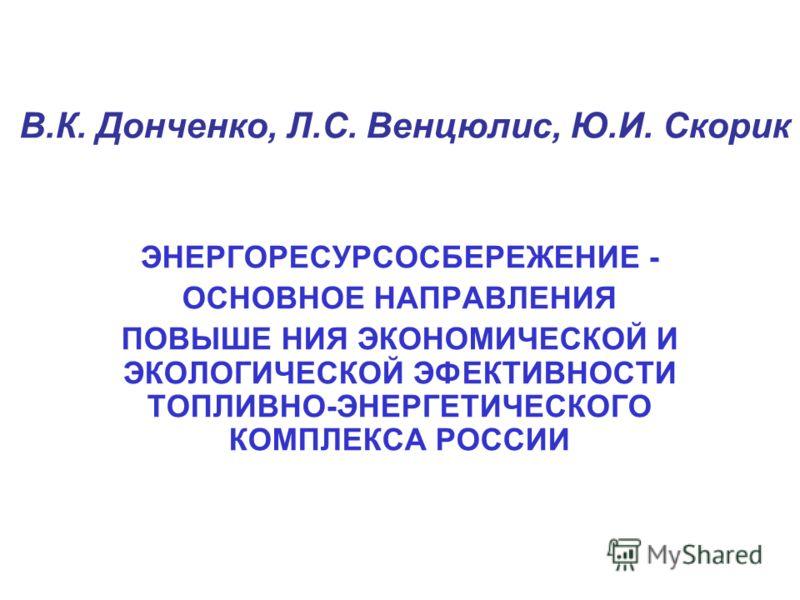 В.К. Донченко, Л.С. Венцюлис, Ю.И. Скорик ЭНЕРГОРЕСУРСОСБЕРЕЖЕНИЕ - ОСНОВНОЕ НАПРАВЛЕНИЯ ПОВЫШЕ НИЯ ЭКОНОМИЧЕСКОЙ И ЭКОЛОГИЧЕСКОЙ ЭФЕКТИВНОСТИ ТОПЛИВНО-ЭНЕРГЕТИЧЕСКОГО КОМПЛЕКСА РОССИИ