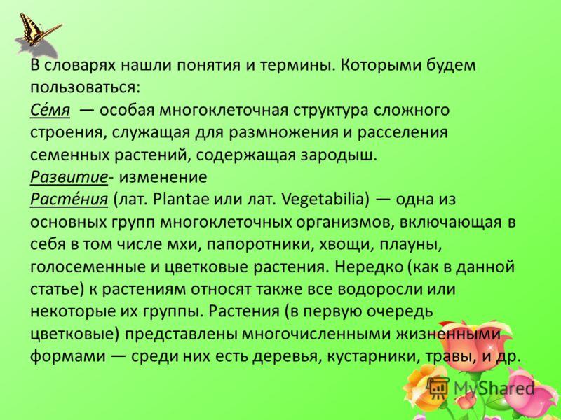 В словарях нашли понятия и термины. Которыми будем пользоваться: Се́мя особая многоклеточная структура сложного строения, служащая для размножения и расселения семенных растений, содержащая зародыш. Развитие- изменение Расте́ния (лат. Plantae или лат