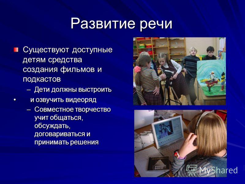 Развитие речи Существуют доступные детям средства создания фильмов и подкастов –Дети должны выстроить и озвучить видеоряд и озвучить видеоряд –Совместное творчество учит общаться, обсуждать, договариваться и принимать решения