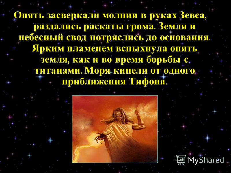 Опять засверкали молнии в руках Зевса, раздались раскаты грома. Земля и небесный свод потряслись до основания. Ярким пламенем вспыхнула опять земля, как и во время борьбы с титанами. Моря кипели от одного приближения Тифона.