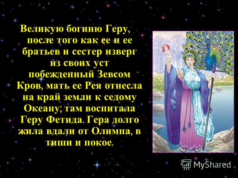Великую богиню Геру, после того как ее и ее братьев и сестер изверг из своих уст побежденный Зевсом Кров, мать ее Рея отнесла на край земли к седому Океану ; там воспитала Геру Фетида. Гера долго жила вдали от Олимпа, в тиши и покое.