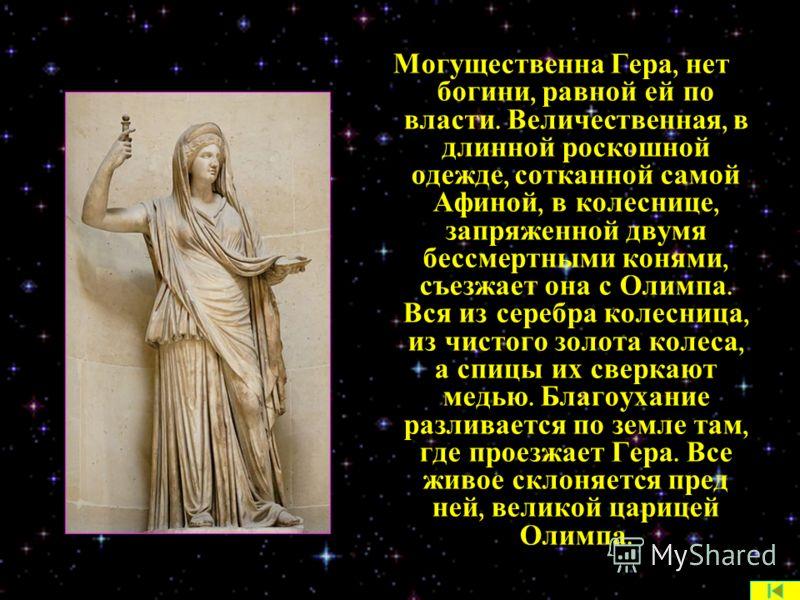 Могущественна Гера, нет богини, равной ей по власти. Величественная, в длинной роскошной одежде, сотканной самой Афиной, в колеснице, запряженной двумя бессмертными конями, съезжает она с Олимпа. Вся из серебра колесница, из чистого золота колеса, а