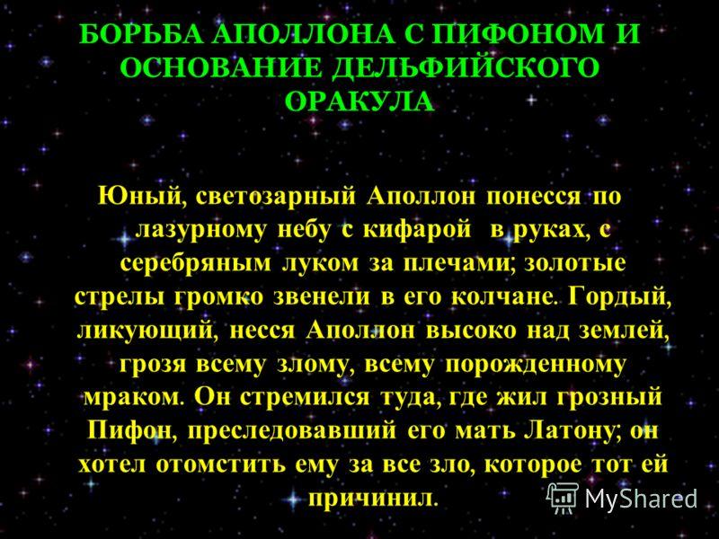 БОРЬБА АПОЛЛОНА С ПИФОНОМ И ОСНОВАНИЕ ДЕЛЬФИЙСКОГО ОРАКУЛА Юный, светозарный Аполлон понесся по лазурному небу с кифарой в руках, с серебряным луком за плечами ; золотые стрелы громко звенели в его колчане. Гордый, ликующий, несся Аполлон высоко над