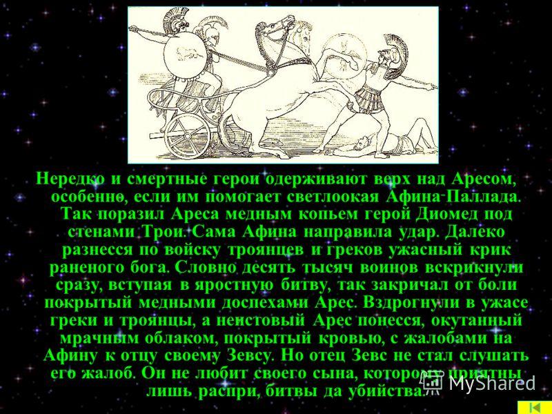 Нередко и смертные герои одерживают верх над Аресом, особенно, если им помогает светлоокая Афина - Паллада. Так поразил Ареса медным копьем герой Диомед под стенами Трои. Сама Афина направила удар. Далеко разнесся по войску троянцев и греков ужасный