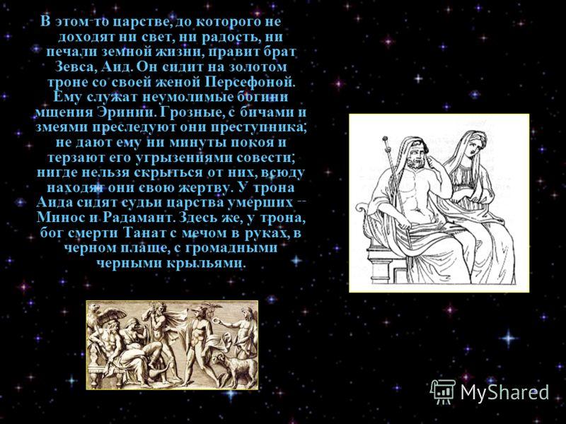 В этом - то царстве, до которого не доходят ни свет, ни радость, ни печали земной жизни, правит брат Зевса, Аид. Он сидит на золотом троне со своей женой Персефоной. Ему служат неумолимые богини мщения Эринии. Грозные, с бичами и змеями преследуют он