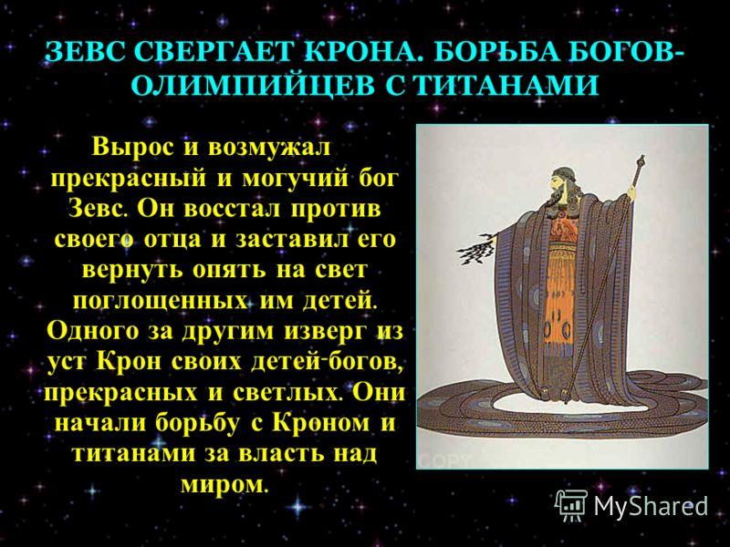 ЗЕВС СВЕРГАЕТ КРОНА. БОРЬБА БОГОВ- ОЛИМПИЙЦЕВ С ТИТАНАМИ Вырос и возмужал прекрасный и могучий бог Зевс. Он восстал против своего отца и заставил его вернуть опять на свет поглощенных им детей. Одного за другим изверг из уст Крон своих детей - богов,