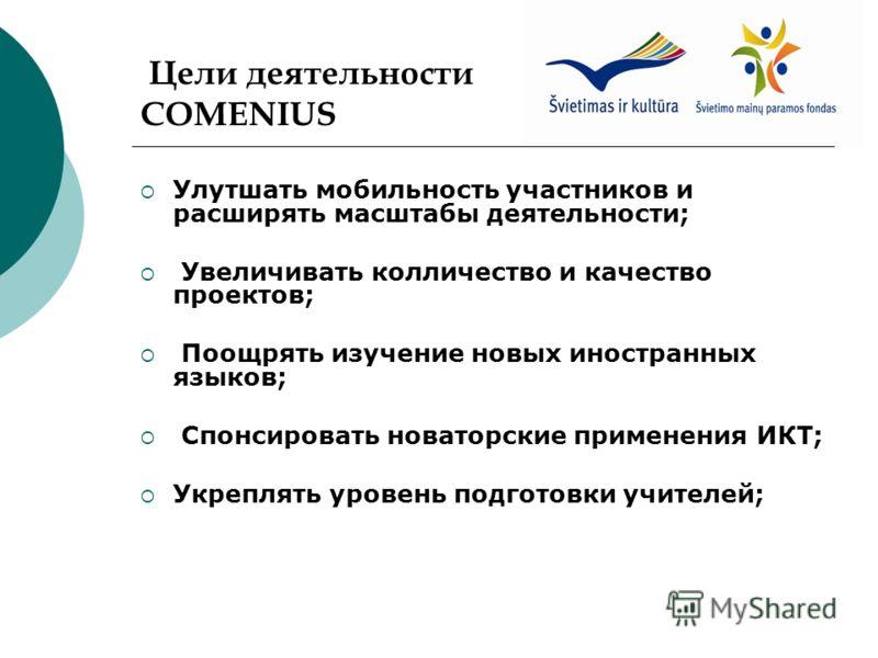 Цели деятельности COMENIUS Улутшать мобильность участников и расширять масштабы деятельности; Увеличивать колличество и качество проектов; Поощрять изучение новых иностранных языков; Спонсировать новаторские применения ИКТ; Укреплять уровень подготов