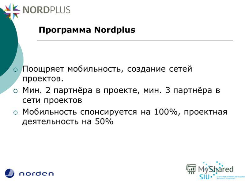 Программа Nordplus Поощряет мобильность, создание сетей проектов. Мин. 2 партнёра в проекте, мин. 3 партнёра в сети проектов Мобильность спонсируется на 100%, проектная деятельность на 50%