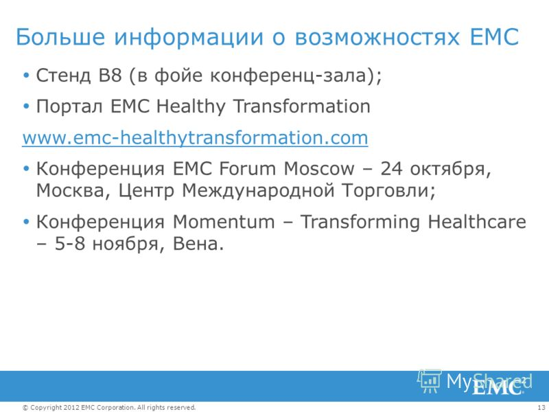 13© Copyright 2012 EMC Corporation. All rights reserved. Больше информации о возможностях EMC Стенд B8 (в фойе конференц-зала); Портал EMC Healthy Transformation www.emc-healthytransformation.com Конференция EMC Forum Moscow – 24 октября, Москва, Цен