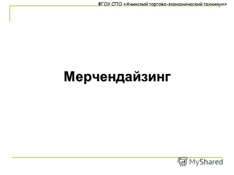 ФГОУ СПО «Ачинский торгово-экономический техникум» Мерчендайзинг