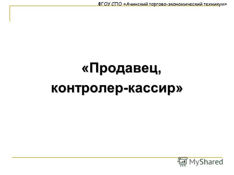 ФГОУ СПО «Ачинский торгово-экономический техникум» «Продавец,контролер-кассир»