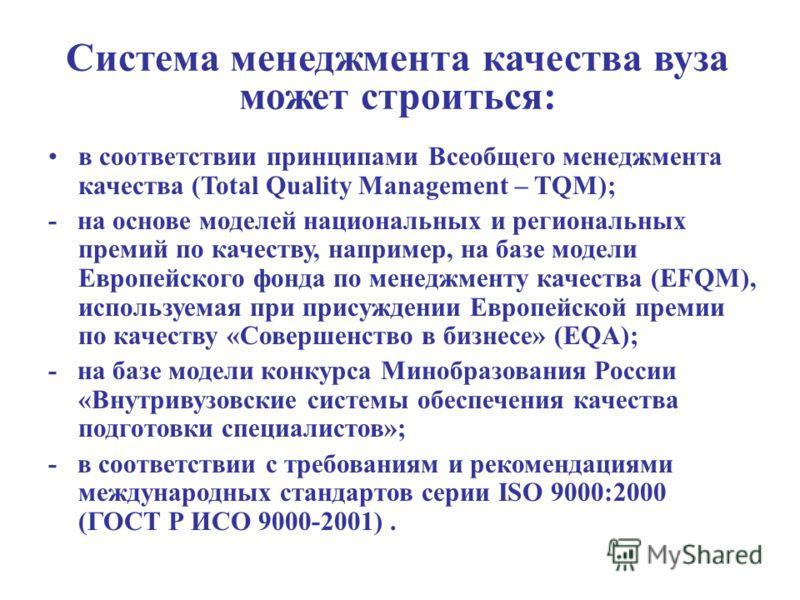 Система менеджмента качества вуза может строиться: в соответствии принципами Всеобщего менеджмента качества (Total Quality Management – TQM); - на основе моделей национальных и региональных премий по качеству, например, на базе модели Европейского фо