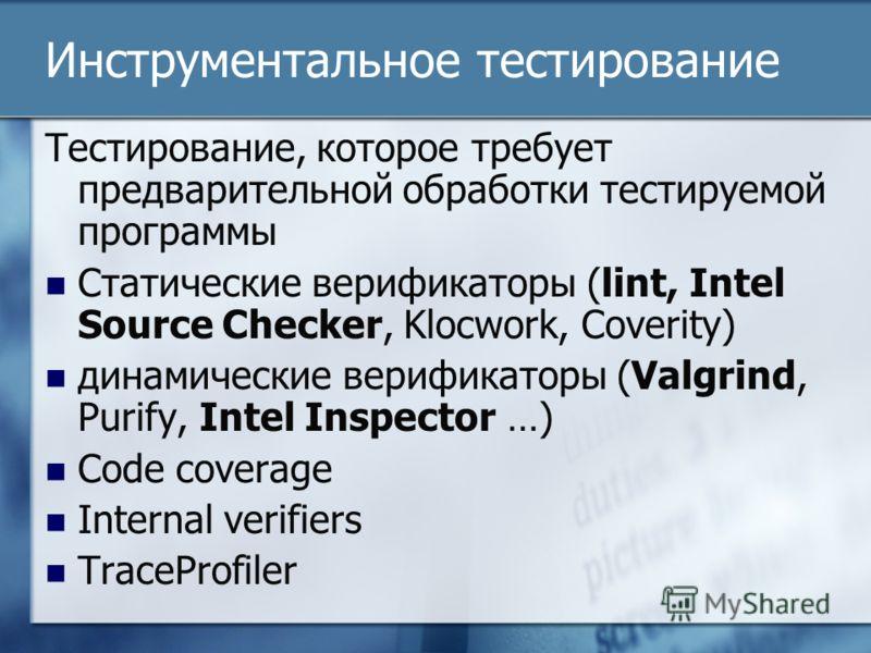 Инструментальное тестирование Тестирование, которое требует предварительной обработки тестируемой программы Статические верификаторы (lint, Intel Source Checker, Klocwork, Coverity) динамические верификаторы (Valgrind, Purify, Intel Inspector …) Code
