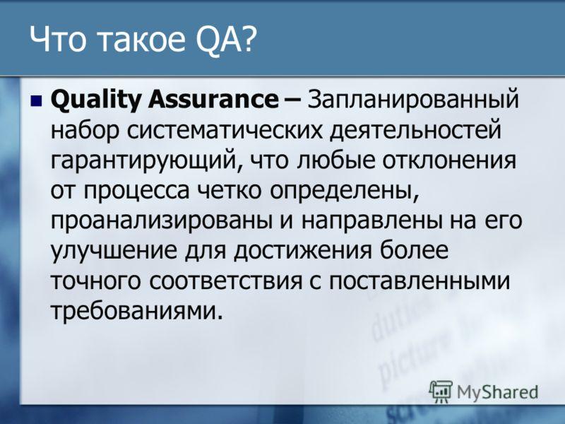 Что такое QA? Quality Assurance – Запланированный набор систематических деятельностей гарантирующий, что любые отклонения от процесса четко определены, проанализированы и направлены на его улучшение для достижения более точного соответствия с поставл