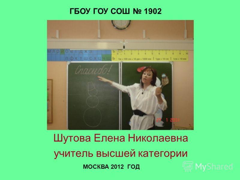Шутова Елена Николаевна учитель высшей категории ГБОУ ГОУ СОШ 1902 МОСКВА 2012 ГОД