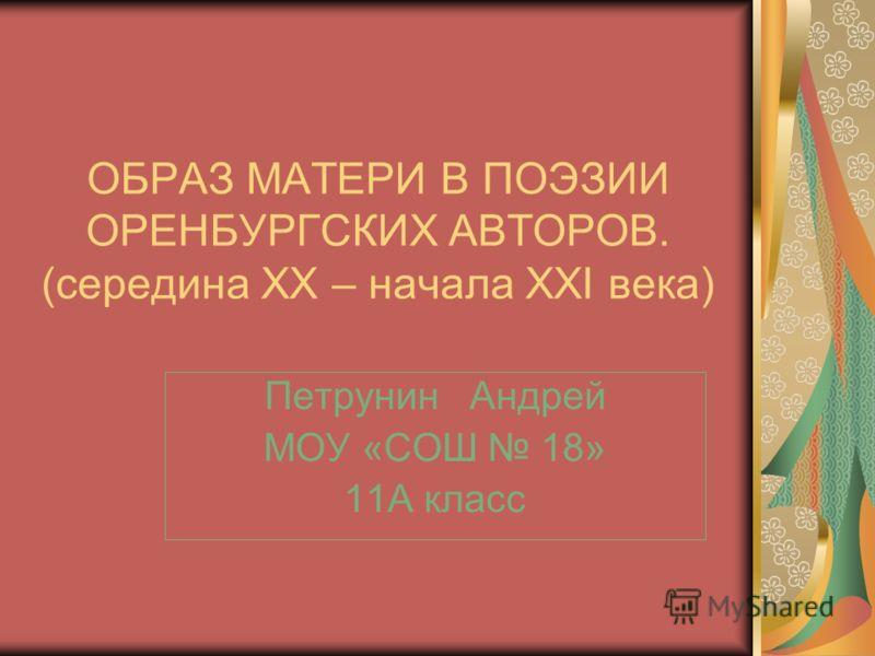 ОБРАЗ МАТЕРИ В ПОЭЗИИ ОРЕНБУРГСКИХ АВТОРОВ. (середина XX – начала XXI века) Петрунин Андрей МОУ «СОШ 18» 11А класс