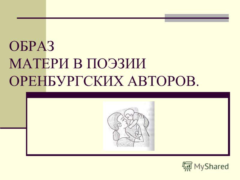 ОБРАЗ МАТЕРИ В ПОЭЗИИ ОРЕНБУРГСКИХ АВТОРОВ.
