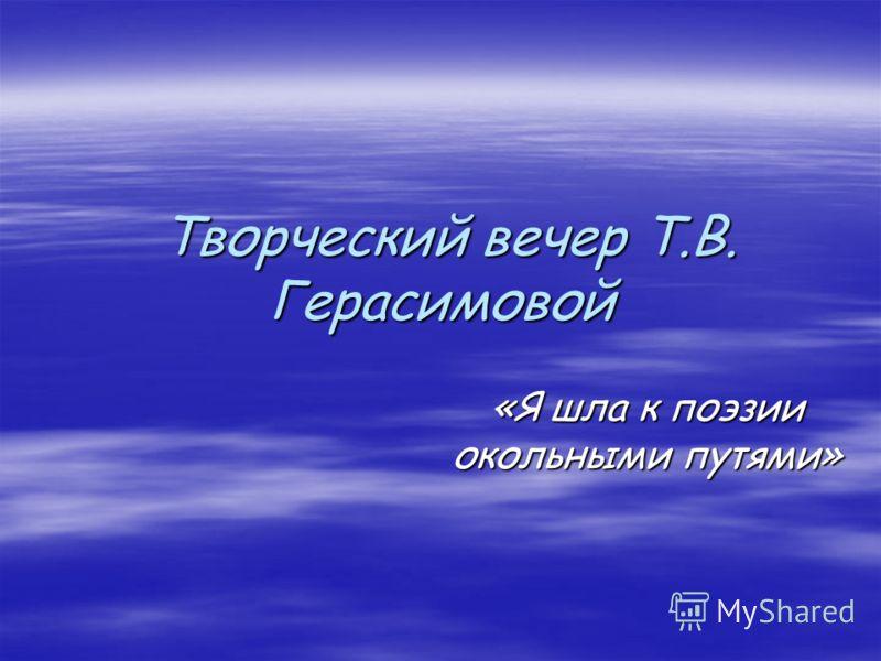 Творческий вечер Т.В. Герасимовой Творческий вечер Т.В. Герасимовой «Я шла к поэзии окольными путями»