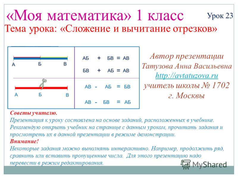 «Моя математика» 1 класс Урок 23 Тема урока: «Сложение и вычитание отрезков» Советы учителю. Презентация к уроку составлена на основе заданий, расположенных в учебнике. Рекомендую открыть учебник на странице с данным уроком, прочитать задания и просм