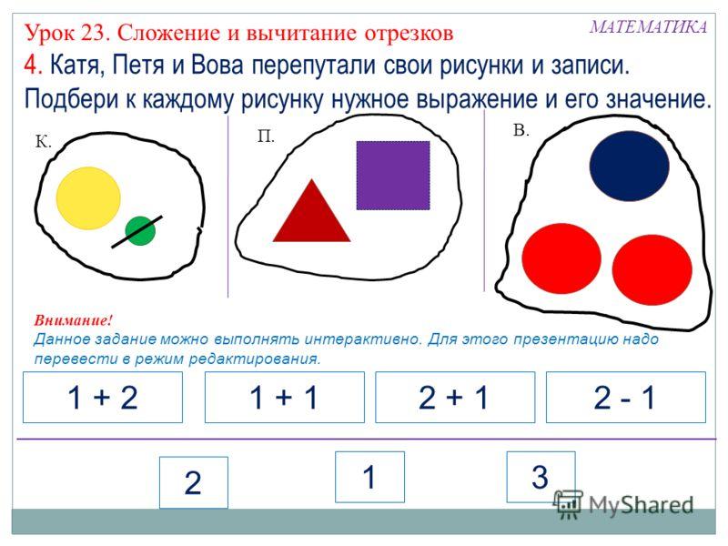 К. П. В. 1 + 21 + 12 + 12 - 1 2 13 МАТЕМАТИКА Внимание! Данное задание можно выполнять интерактивно. Для этого презентацию надо перевести в режим редактирования. Урок 23. Сложение и вычитание отрезков 4. Катя, Петя и Вова перепутали свои рисунки и за