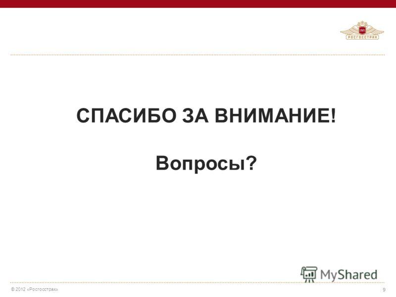 © 2012 «Росгосстрах» 9 СПАСИБО ЗА ВНИМАНИЕ! Вопросы?