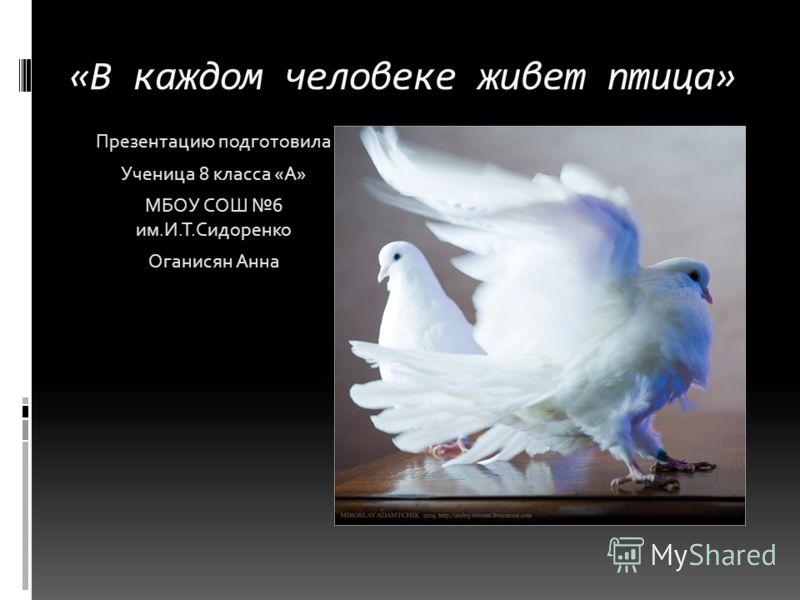 «В каждом человеке живет птица» Презентацию подготовила Ученица 8 класса «А» МБОУ СОШ 6 им.И.Т.Сидоренко Оганисян Анна