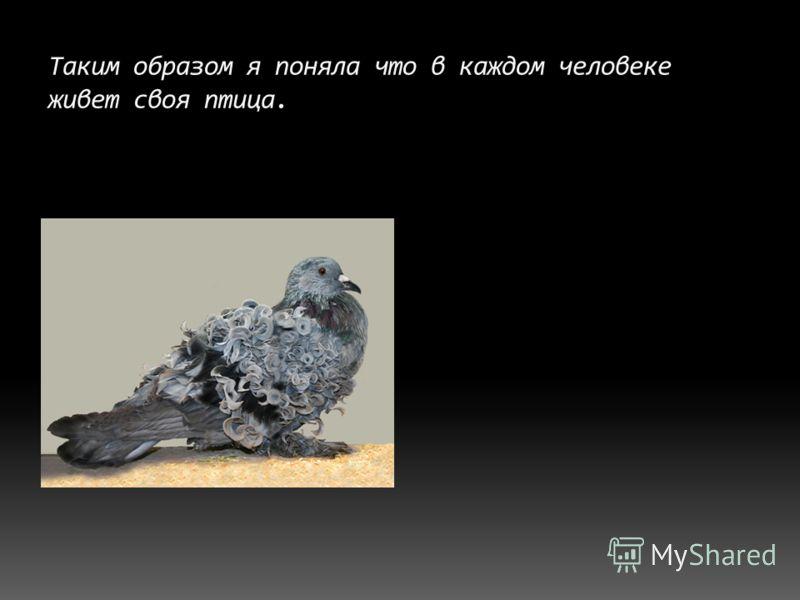 Таким образом я поняла что в каждом человеке живет своя птица.