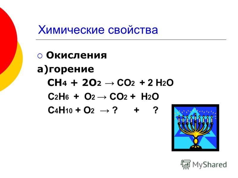 Химические свойства Окисления а)горение СН 4 + 2О 2 СО 2 + 2 Н 2 О С 2 Н 6 + О 2 СО 2 + Н 2 О С 4 Н 10 + О 2 ? + ?