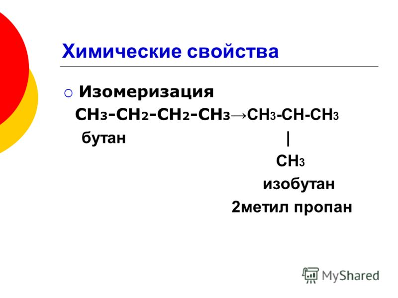 Химические свойства Изомеризация СН 3 -СН 2 -СН 2 -СН 3 СН 3 -СН-СН 3 бутан | CH 3 изобутан 2метил пропан