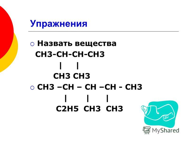 Упражнения Назвать вещества СН3-СН-СН-СН3 | CH3 CH3 CH3 –CH – CH –CH - CH3 | | | C2H5 CH3 CH3
