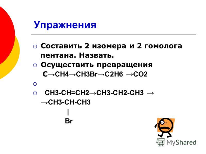 Упражнения Составить 2 изомера и 2 гомолога пентана. Назвать. Осуществить превращения С СН4СН3BrC2H6 CO2 CН3-СН=СН2СН3-СН2-СН3 СН3-СН-СН3 | Br