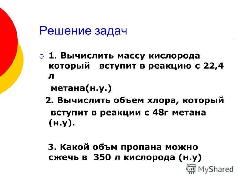 Решение задач 1. Вычислить массу кислорода который вступит в реакцию с 22,4 л метана(н.у.) 2. Вычислить объем хлора, который вступит в реакции с 48г метана (н.у). 3. Какой объм пропана можно сжечь в 350 л кислорода (н.у)