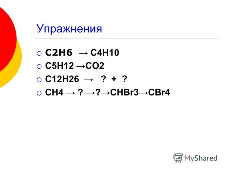 Упражнения С2Н6 С4Н10 С5Н12 СО2 С12Н26 ? + ? СН4 ? ?СНBr3CBr4