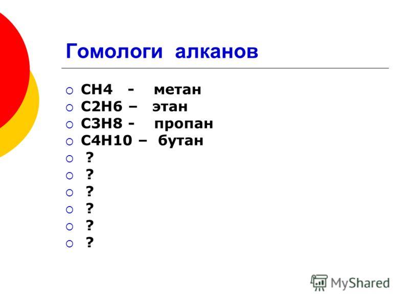 Гомологи алканов СН4 - метан С2Н6 – этан С3Н8 - пропан С4Н10 – бутан ? ? ? ? ? ?