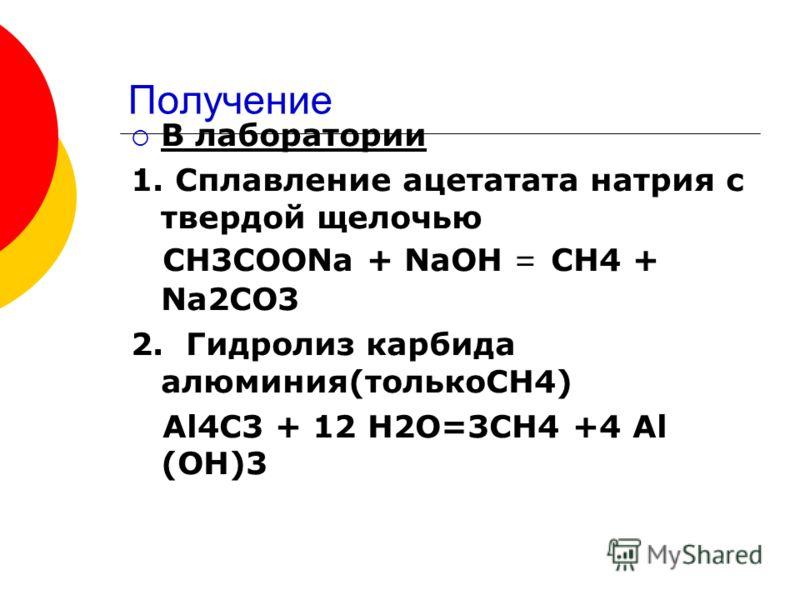 Получение В лаборатории 1. Сплавление ацетатата натрия с твердой щелочью СН3СООNa + NaOH = CH4 + Na2CO3 2. Гидролиз карбида алюминия(толькоСН4) Al4C3 + 12 H2O=3CH4 +4 Al (OH)3