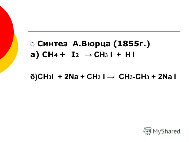 Синтез А.Вюрца (1855г.) а) СН 4 + I 2 CH 3 I + H I б)CH 3 I + 2Na + CH 3 I CH 3 -CH 3 + 2Na I