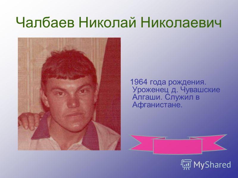Чалбаев Николай Николаевич 1964 года рождения. Уроженец д. Чувашские Алгаши. Служил в Афганистане.