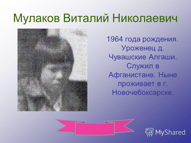 Мулаков Виталий Николаевич 1964 года рождения. Уроженец д. Чувашские Алгаши. Служил в Афганистане. Ныне проживает в г. Новочебоксарске.